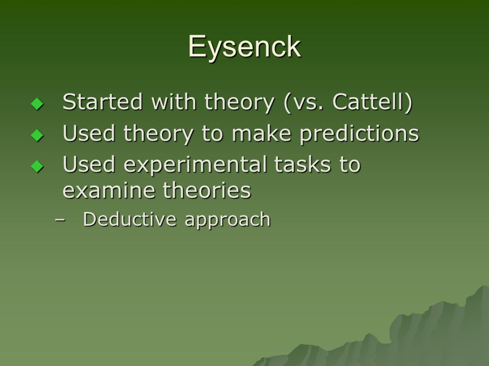 Eysenck Started with theory (vs. Cattell)