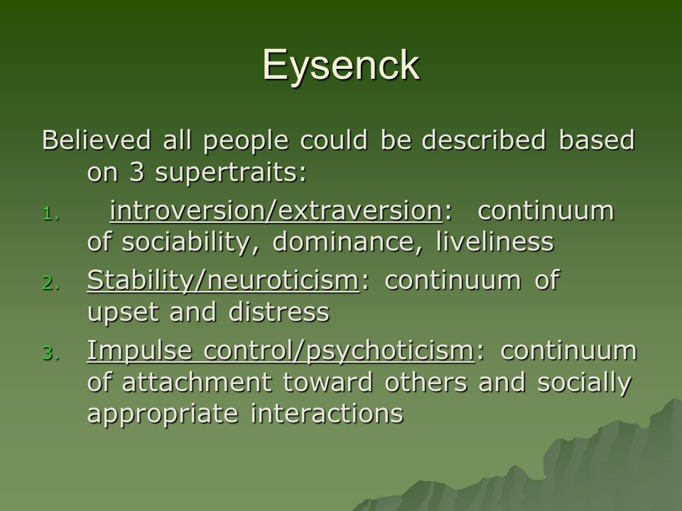 Eysenck Believed all people could be described based on 3 supertraits: