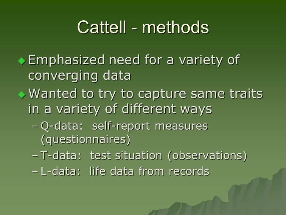 Cattell - methods Emphasized need for a variety of converging data
