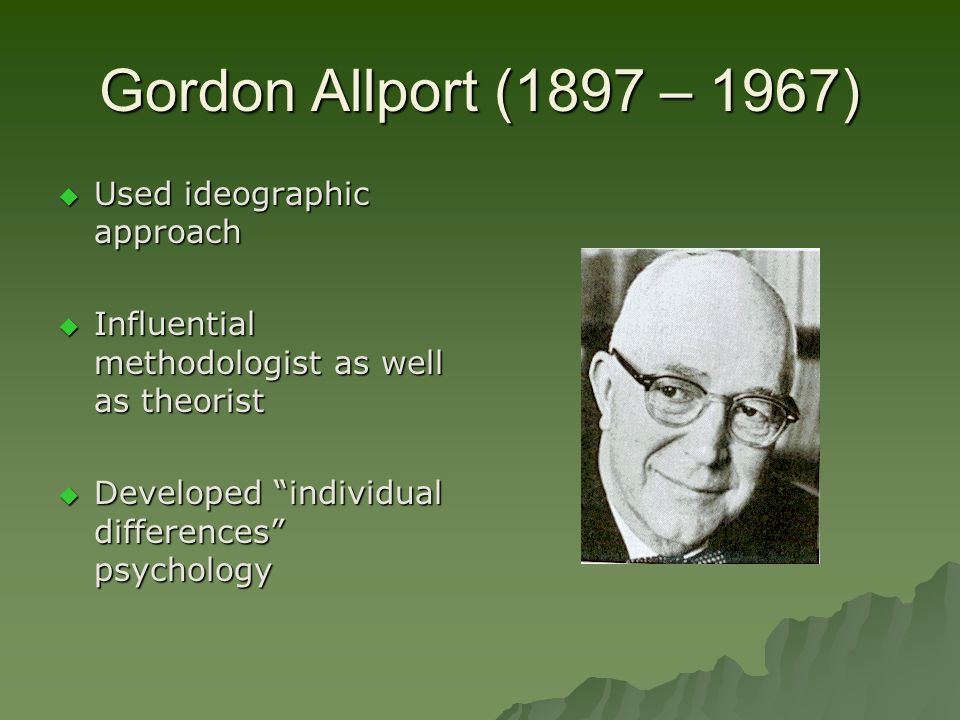 Gordon Allport (1897 – 1967) Used ideographic approach