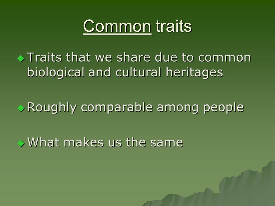 Common traits Traits that we share due to common biological and cultural heritages. Roughly comparable among people.