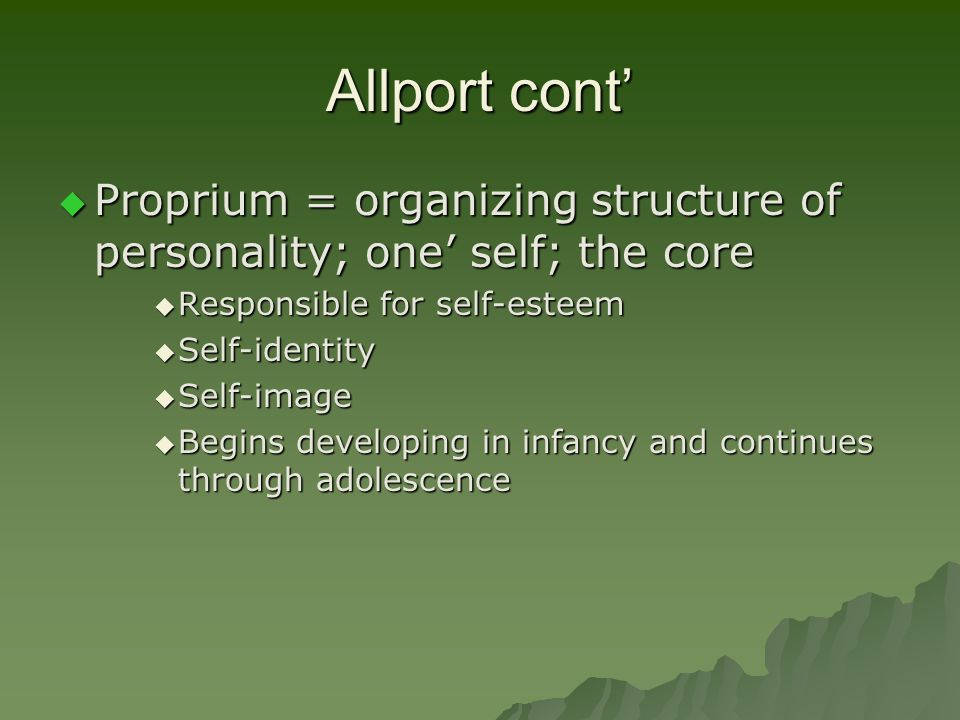Allport cont' Proprium = organizing structure of personality; one' self; the core. Responsible for self-esteem.