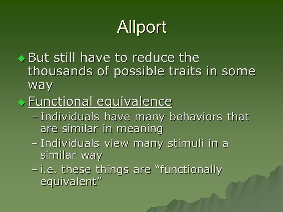 Allport But still have to reduce the thousands of possible traits in some way. Functional equivalence.