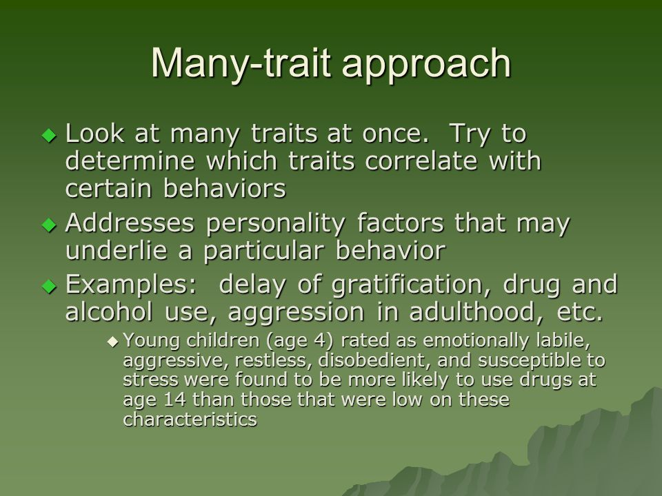 Many-trait approach Look at many traits at once. Try to determine which traits correlate with certain behaviors.