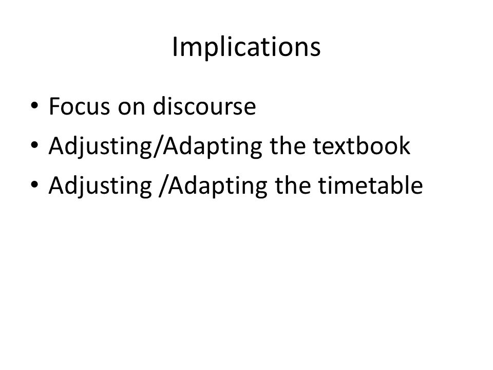 Implications Focus on discourse Adjusting/Adapting the textbook