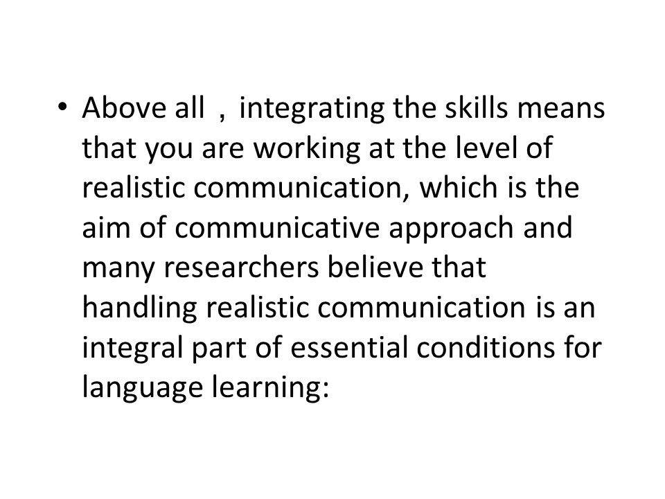 Above all,integrating the skills means that you are working at the level of realistic communication, which is the aim of communicative approach and many researchers believe that handling realistic communication is an integral part of essential conditions for language learning: