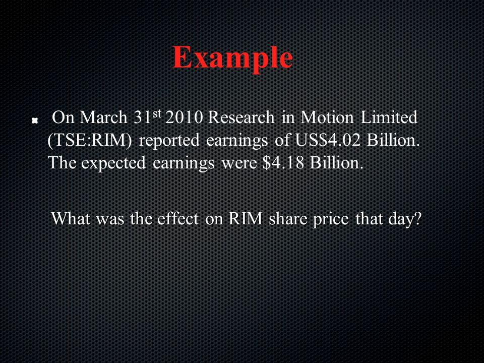 Example On March 31st 2010 Research in Motion Limited (TSE:RIM) reported earnings of US$4.02 Billion. The expected earnings were $4.18 Billion.
