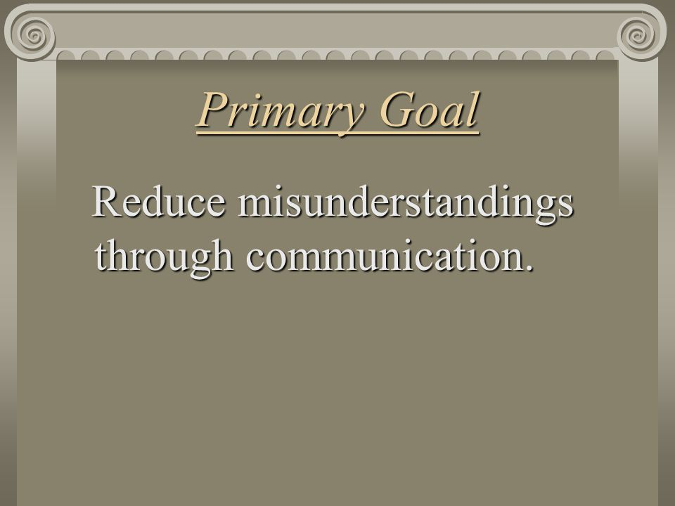Primary Goal Reduce misunderstandings through communication.