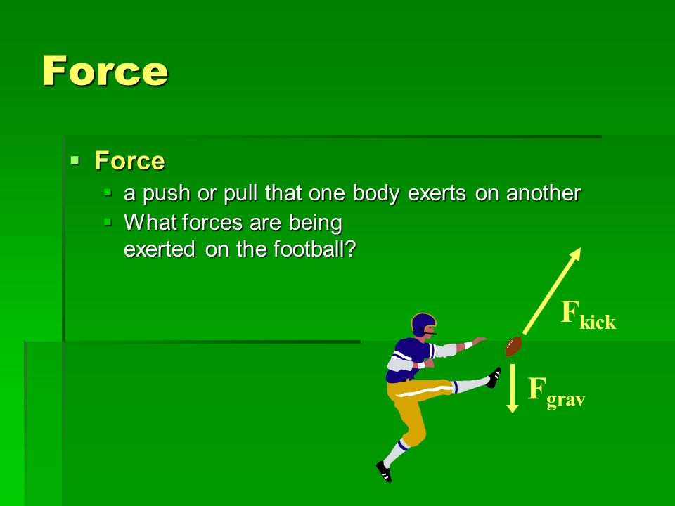 Force Fkick Fgrav Force a push or pull that one body exerts on another