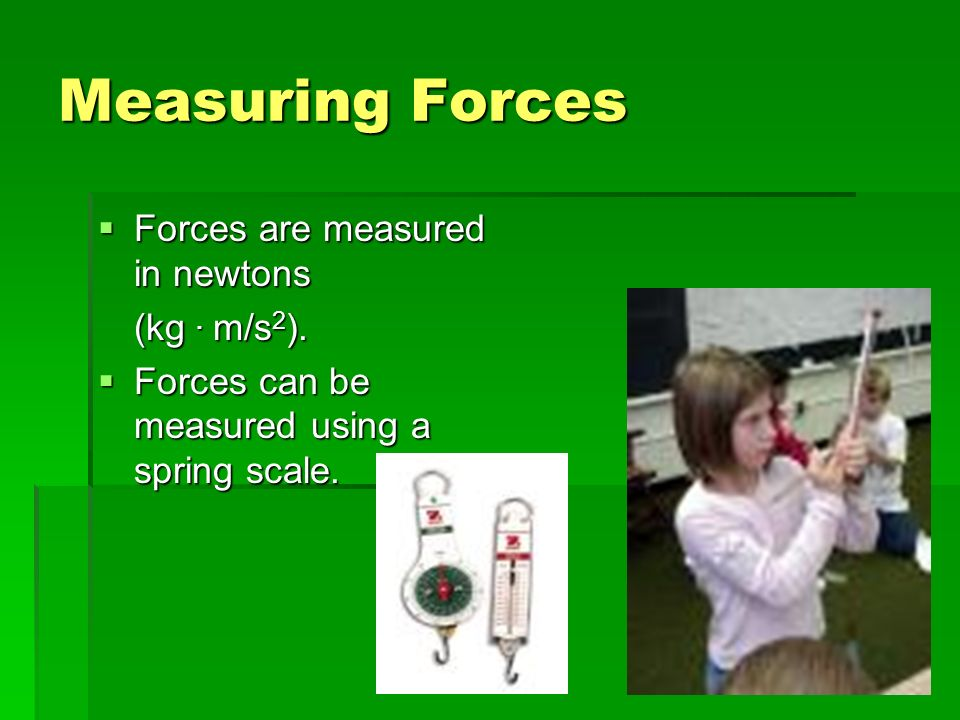 Measuring Forces Forces are measured in newtons (kg . m/s2).