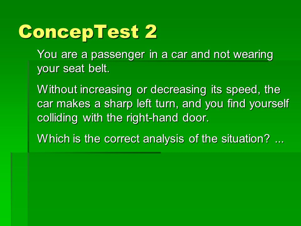 ConcepTest 2 You are a passenger in a car and not wearing your seat belt.