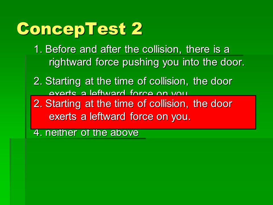 ConcepTest 2 1. Before and after the collision, there is a rightward force pushing you into the door.