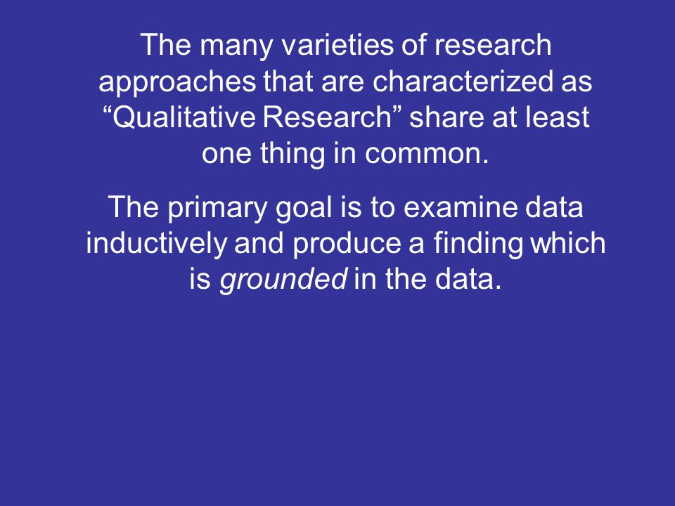 The many varieties of research approaches that are characterized as Qualitative Research share at least one thing in common.