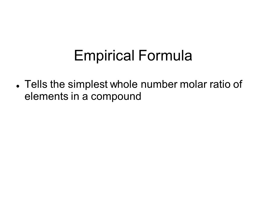 Empirical Formula Tells the simplest whole number molar ratio of elements in a compound