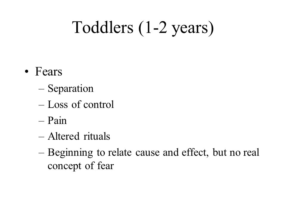 Toddlers (1-2 years) Fears Separation Loss of control Pain