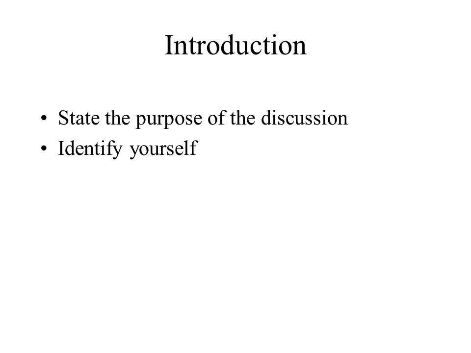 Introduction State the purpose of the discussion Identify yourself