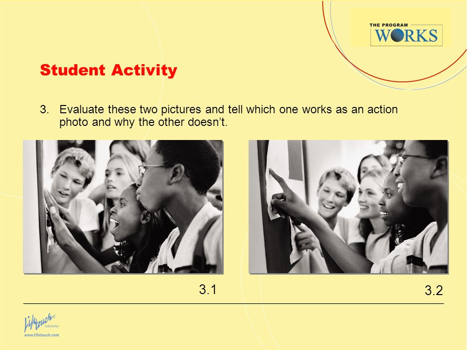 Student Activity 3. Evaluate these two pictures and tell which one works as an action photo and why the other doesn't.