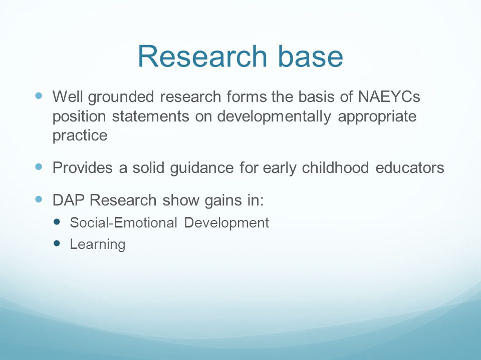 Research base Well grounded research forms the basis of NAEYCs position statements on developmentally appropriate practice.
