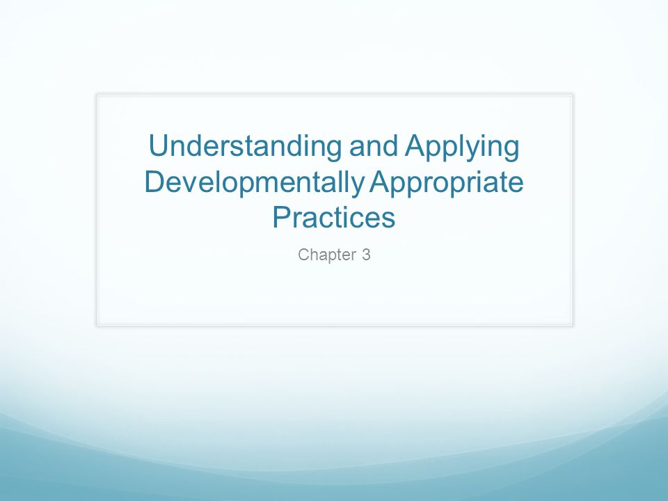 Understanding and Applying Developmentally Appropriate Practices