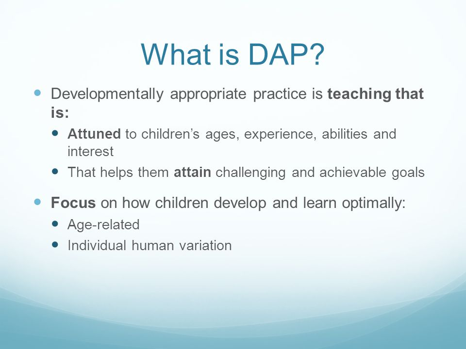 What is DAP Developmentally appropriate practice is teaching that is: