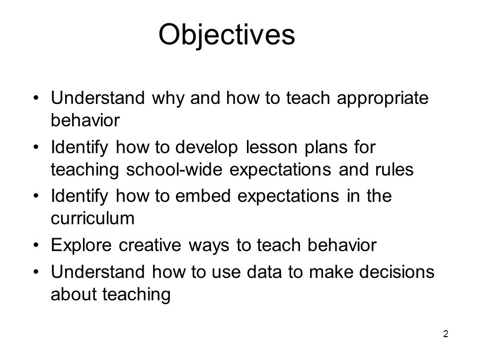 Objectives Understand why and how to teach appropriate behavior