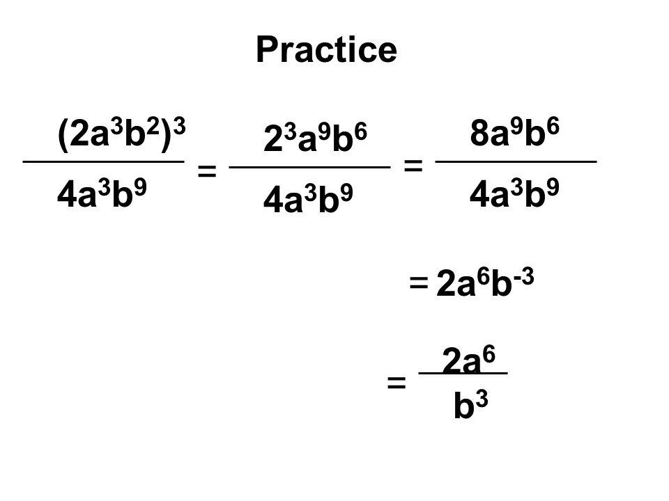 Practice (2a3b2)3 8a9b6 23a9b6 = = 4a3b9 4a3b9 4a3b9 = 2a6b-3 2a6 = b3