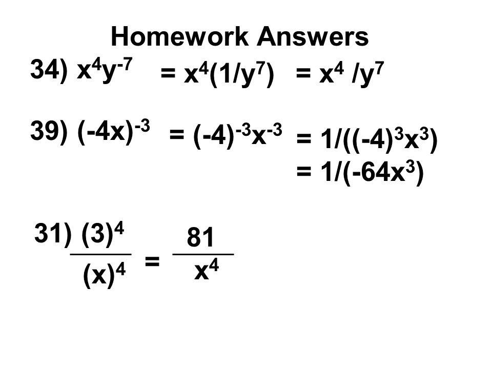 Homework Answers 34) x4y-7. = x4(1/y7) = x4 /y7. 39) (-4x)-3. = (-4)-3x-3. = 1/((-4)3x3) = 1/(-64x3)