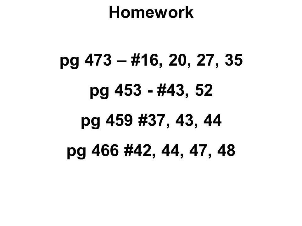 Homework pg 473 – #16, 20, 27, 35 pg 453 - #43, 52 pg 459 #37, 43, 44 pg 466 #42, 44, 47, 48