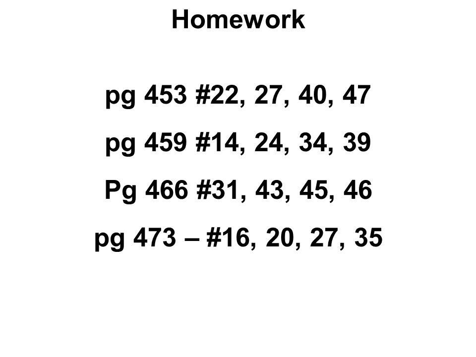 Homework pg 453 #22, 27, 40, 47. pg 459 #14, 24, 34, 39.