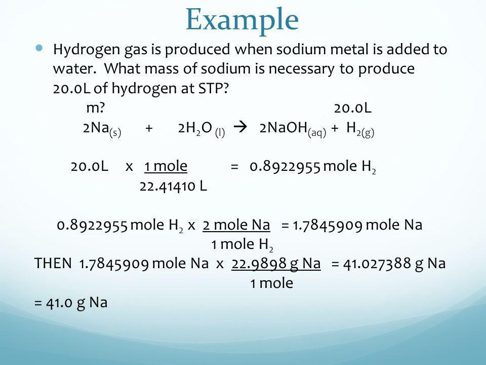 Example Hydrogen gas is produced when sodium metal is added to water. What mass of sodium is necessary to produce 20.0L of hydrogen at STP