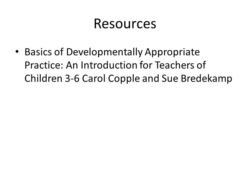 Resources Basics of Developmentally Appropriate Practice: An Introduction for Teachers of Children 3-6 Carol Copple and Sue Bredekamp.
