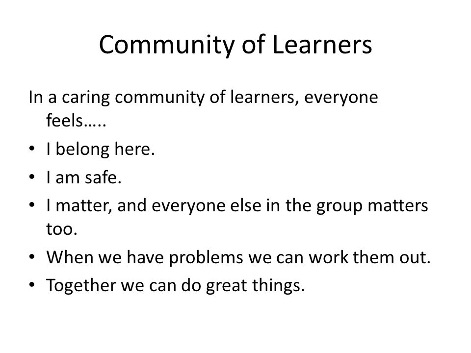 Community of Learners In a caring community of learners, everyone feels….. I belong here. I am safe.