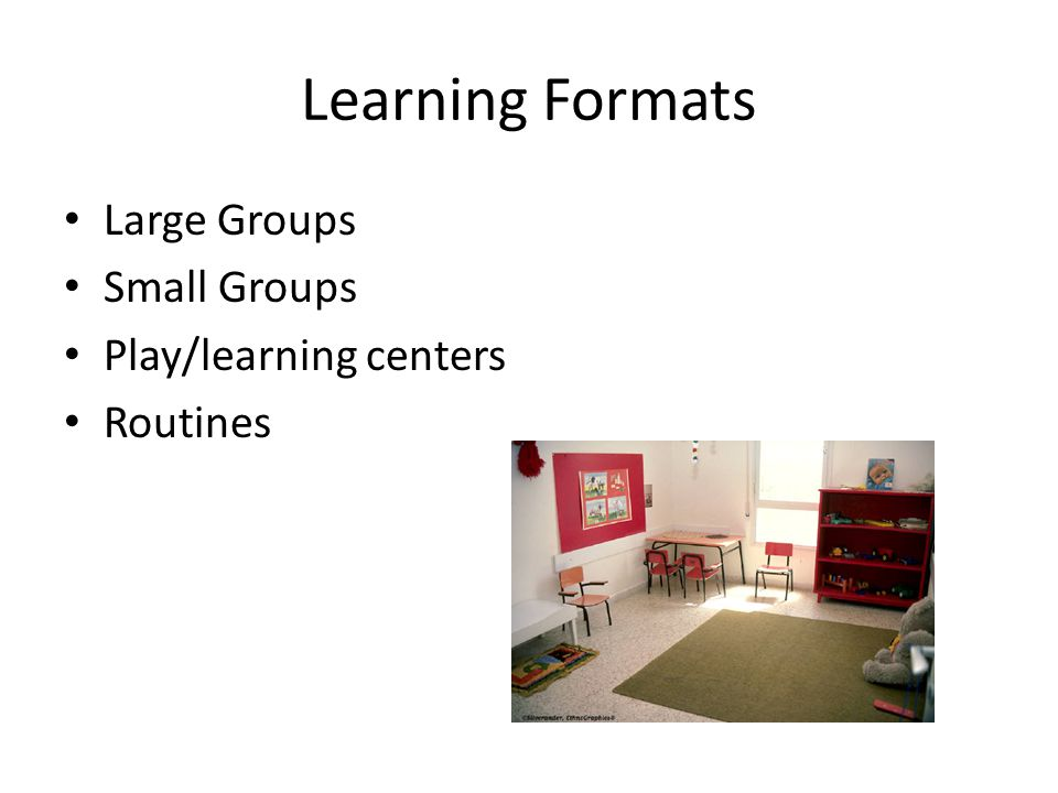 Learning Formats Large Groups Small Groups Play/learning centers