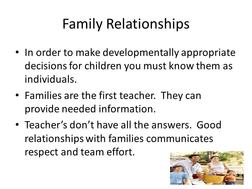 Family Relationships In order to make developmentally appropriate decisions for children you must know them as individuals.