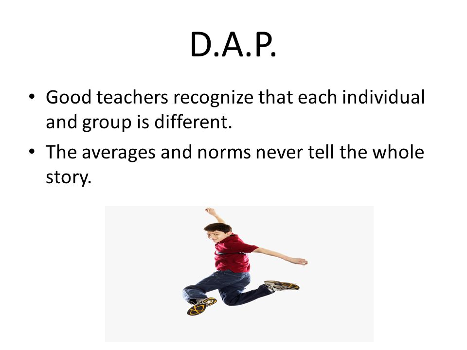 D.A.P. Good teachers recognize that each individual and group is different.
