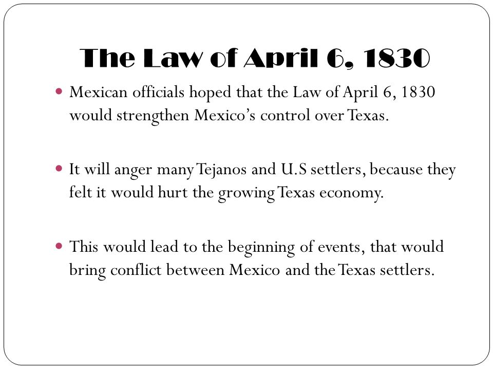 The Law of April 6, 1830 Mexican officials hoped that the Law of April 6, 1830 would strengthen Mexico's control over Texas.