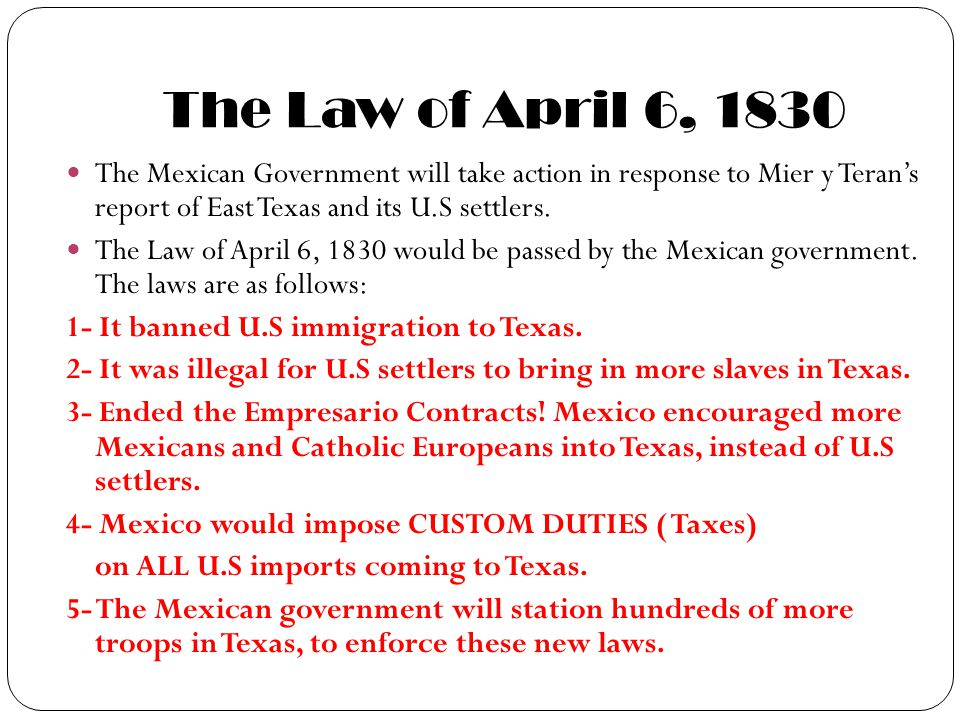 The Law of April 6, 1830 The Mexican Government will take action in response to Mier y Teran's report of East Texas and its U.S settlers.