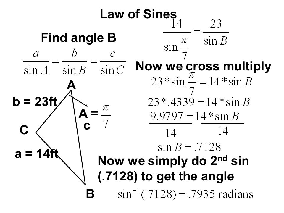 Law of Sines Find angle B. Now we cross multiply. A. b = 23ft. A = c. C. a = 14ft. Now we simply do 2nd sin (.7128) to get the angle.