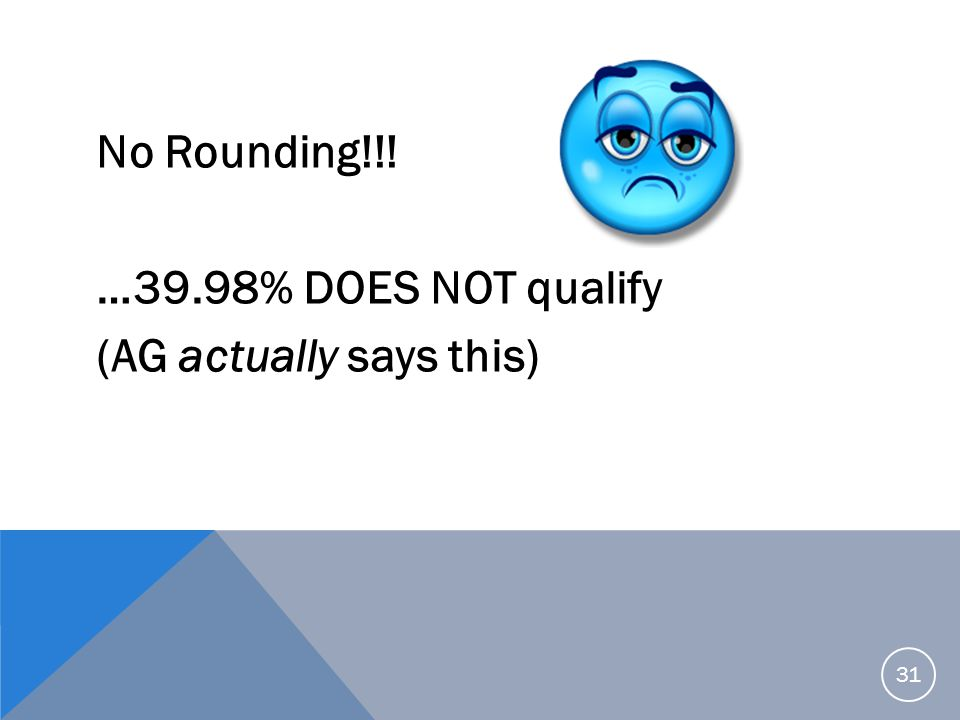 No Rounding!!! …39.98% DOES NOT qualify (AG actually says this)