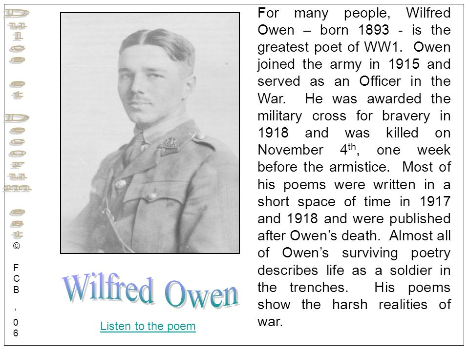 For many people, Wilfred Owen – born 1893 - is the greatest poet of WW1. Owen joined the army in 1915 and served as an Officer in the War. He was awarded the military cross for bravery in 1918 and was killed on November 4th, one week before the armistice. Most of his poems were written in a short space of time in 1917 and 1918 and were published after Owen's death. Almost all of Owen's surviving poetry describes life as a soldier in the trenches. His poems show the harsh realities of war.