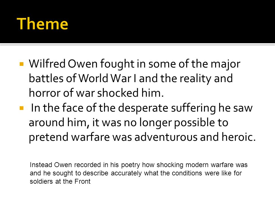 Theme Wilfred Owen fought in some of the major battles of World War I and the reality and horror of war shocked him.