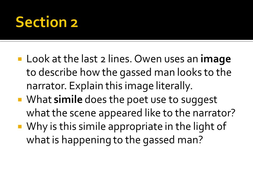 Section 2 Look at the last 2 lines. Owen uses an image to describe how the gassed man looks to the narrator. Explain this image literally.