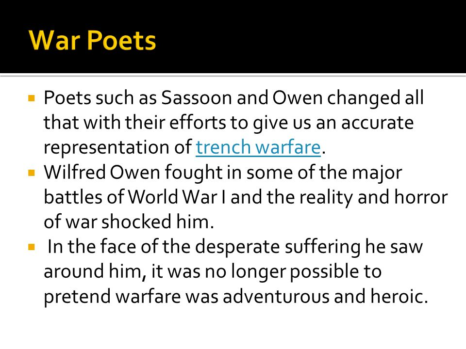 War Poets Poets such as Sassoon and Owen changed all that with their efforts to give us an accurate representation of trench warfare.