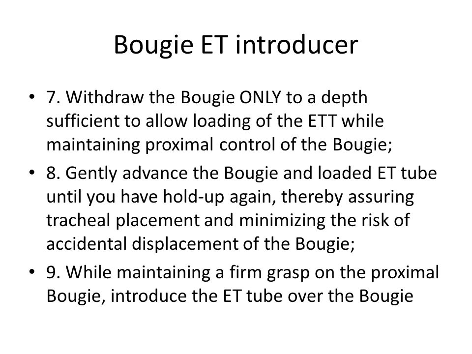 Bougie ET introducer7. Withdraw the Bougie ONLY to a depth sufficient to allow loading of the ETT while maintaining proximal control of the Bougie;