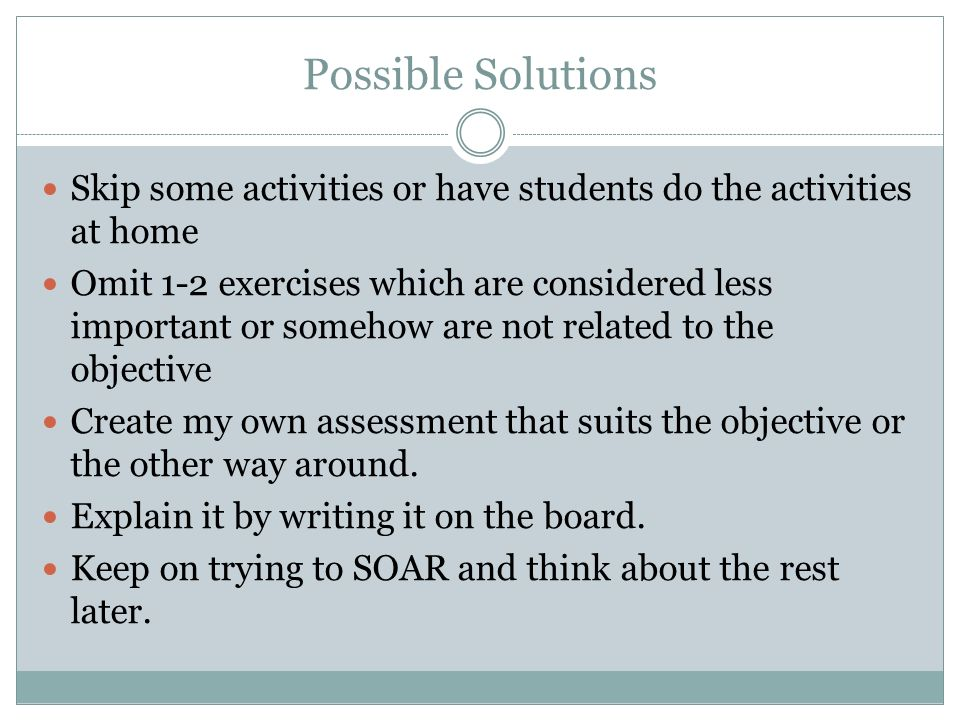 Possible Solutions Skip some activities or have students do the activities at home.