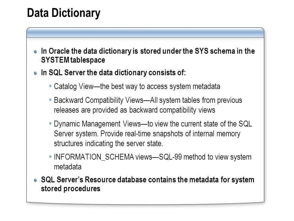 Data Dictionary In Oracle the data dictionary is stored under the SYS schema in the SYSTEM tablespace.
