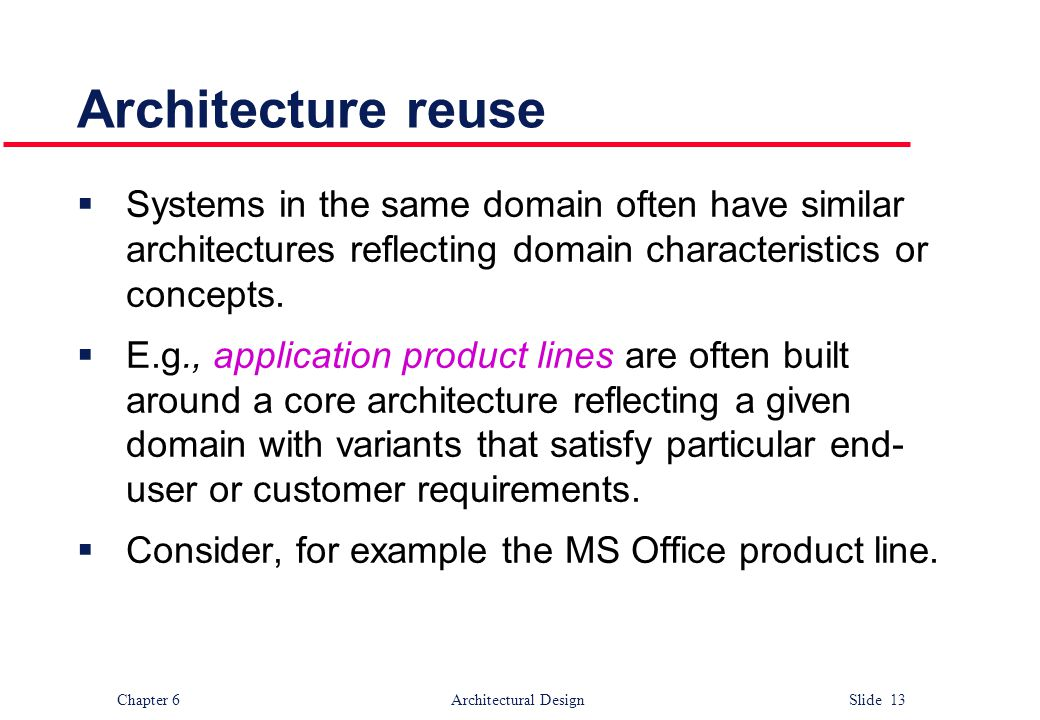 Architecture reuse Systems in the same domain often have similar architectures reflecting domain characteristics or concepts.