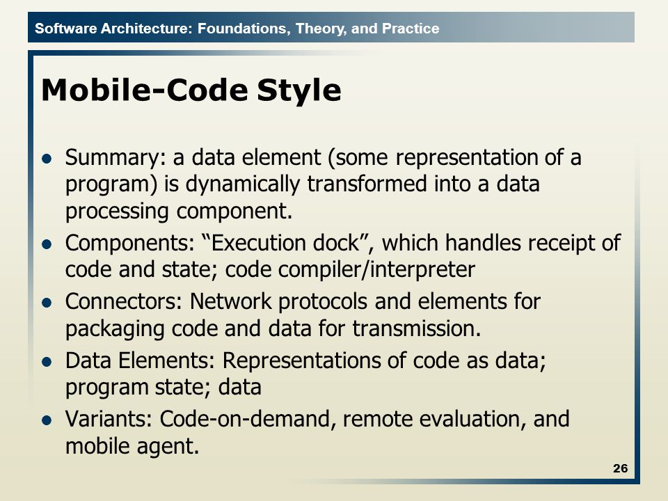 Mobile-Code Style Summary: a data element (some representation of a program) is dynamically transformed into a data processing component.