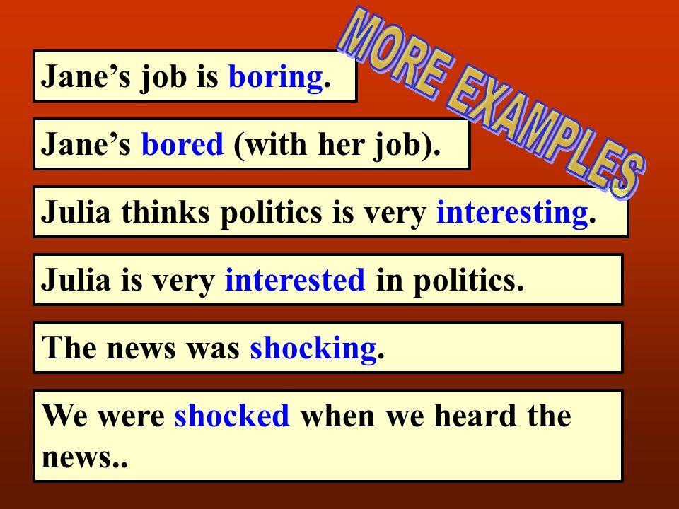Jane's job is boring. MORE EXAMPLES. Jane's bored (with her job). Julia thinks politics is very interesting.
