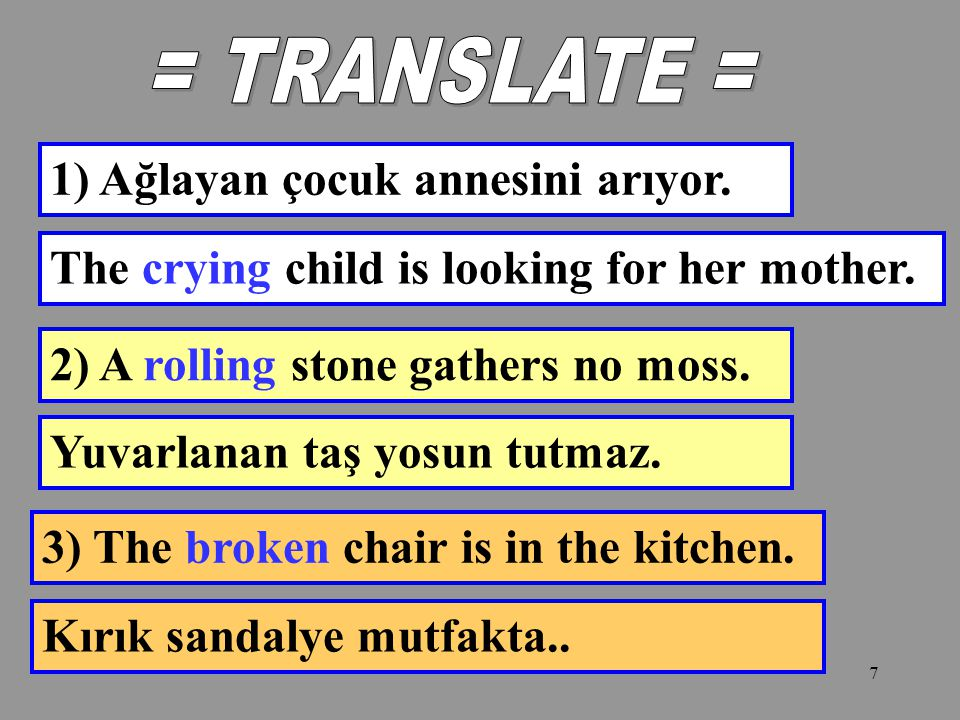 = TRANSLATE = 1) Ağlayan çocuk annesini arıyor. The crying child is looking for her mother. 2) A rolling stone gathers no moss.